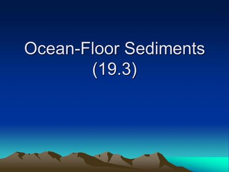 Ocean-Floor Sediments (19.3). Sources of Deep Ocean-Basin Sediments Refresher!!! What is a deep ocean-basin? Part of the ocean floor that is under deep.