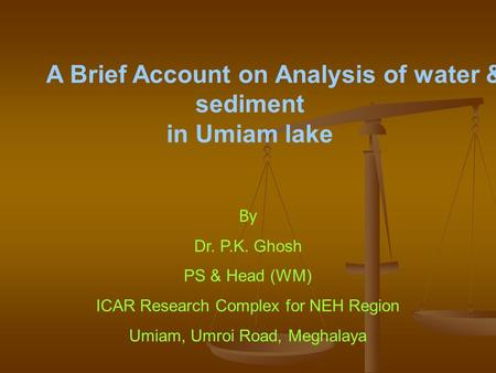 By Dr. P.K. Ghosh PS & Head (WM) ICAR Research Complex for NEH Region Umiam, Umroi Road, Meghalaya A Brief Account on Analysis of water & sediment in Umiam.