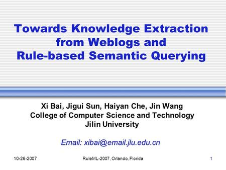 10-26-2007RuleML-2007, Orlando, Florida1 Towards Knowledge Extraction from Weblogs and Rule-based Semantic Querying Xi Bai, Jigui Sun, Haiyan Che, Jin.