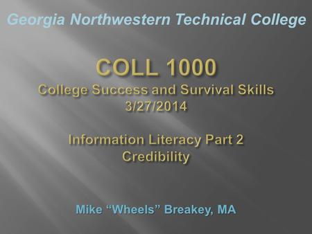 "Georgia Northwestern Technical College COLL 1000 College Success and Survival Skills 3/27/2014 Information Literacy Part 2 Credibility Mike ""Wheels"" Breakey,"