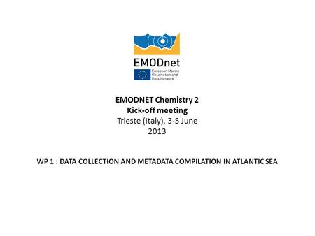 EMODNET Chemistry 2 Kick-off meeting Trieste (Italy), 3-5 June 2013 WP 1 : DATA COLLECTION AND METADATA COMPILATION IN ATLANTIC SEA.