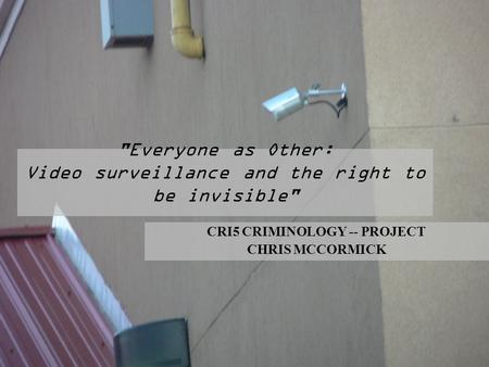 Everyone as Other: Video surveillance and the right to be invisible CRI5 CRIMINOLOGY -- PROJECT CHRIS MCCORMICK.