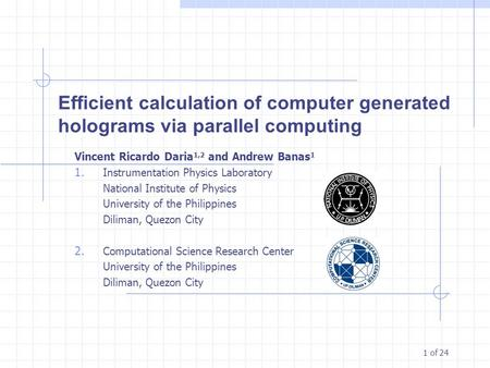 1 of 24 Efficient calculation of computer generated holograms via parallel computing Vincent Ricardo Daria 1,2 and Andrew Banas 1 1. Instrumentation Physics.