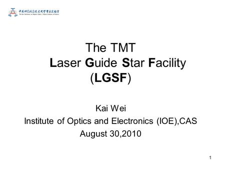 1 Kai Wei Institute of Optics and Electronics (IOE),CAS August 30,2010 The TMT Laser Guide Star Facility (LGSF)