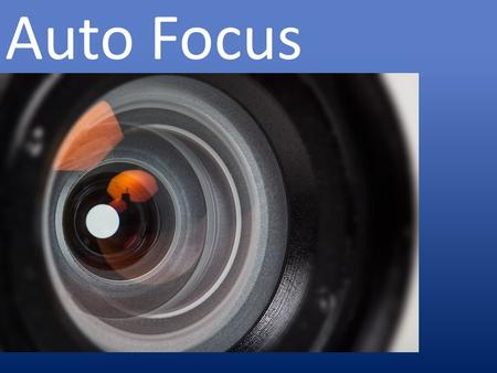 Auto Focus. What is auto focus? The camera focuses the image 1.Autonomously (no photographer direction) 2.Photographer directed 1.Location in scene (focus.