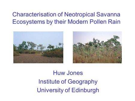 Characterisation of Neotropical Savanna Ecosystems by their Modern Pollen Rain Huw Jones Institute of Geography University of Edinburgh.