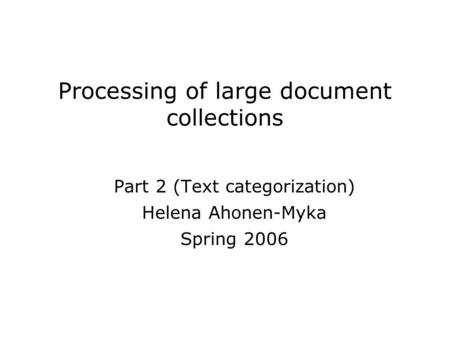 Processing of large document collections Part 2 (Text categorization) Helena Ahonen-Myka Spring 2006.