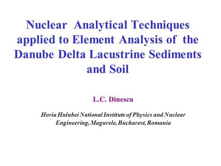 Nuclear Analytical Techniques applied to Element Analysis of the Danube Delta Lacustrine Sediments and Soil L.C. Dinescu Horia Hulubei National Institute.