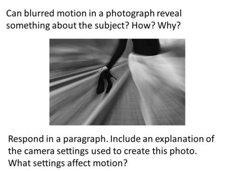 Can blurred motion in a photograph reveal something about the subject? How? Why? Respond in a paragraph. Include an explanation of the camera settings.