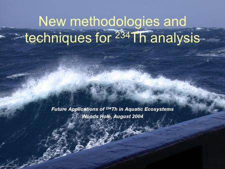 New methodologies and techniques for 234 Th analysis Future Applications of 234 Th in Aquatic Ecosystems Woods Hole, August 2004.