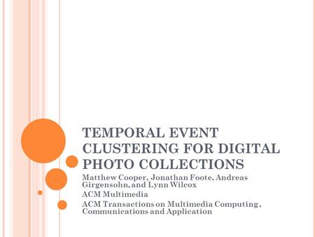 TEMPORAL EVENT CLUSTERING FOR DIGITAL PHOTO COLLECTIONS Matthew Cooper, Jonathan Foote, Andreas Girgensohn, and Lynn Wilcox ACM Multimedia ACM Transactions.