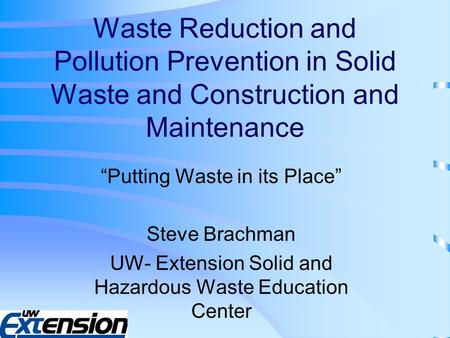"Waste Reduction and Pollution Prevention in Solid Waste and Construction and Maintenance ""Putting Waste in its Place"" Steve Brachman UW- Extension Solid."