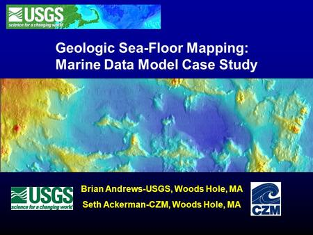 Geologic Sea-Floor Mapping: Marine Data Model Case Study Brian Andrews-USGS, Woods Hole, MA Seth Ackerman-CZM, Woods Hole, MA.