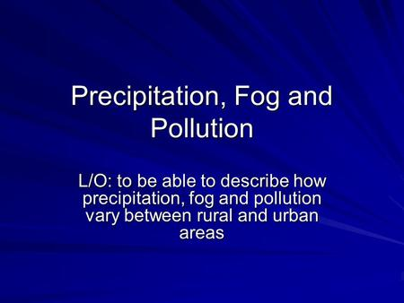 Precipitation, Fog and Pollution L/O: to be able to describe how precipitation, fog and pollution vary between rural and urban areas.