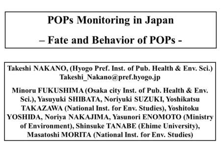POPs Monitoring in Japan – Fate and Behavior of POPs - Takeshi NAKANO, (Hyogo Pref. Inst. of Pub. Health & Env. Sci.) Minoru.
