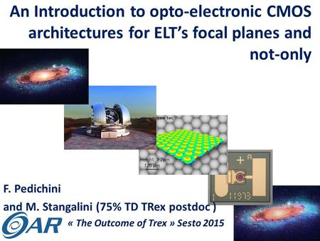 An Introduction to opto-electronic CMOS architectures for ELT's focal planes and not-only F. Pedichini and M. Stangalini (75% TD TRex postdoc ) « The Outcome.