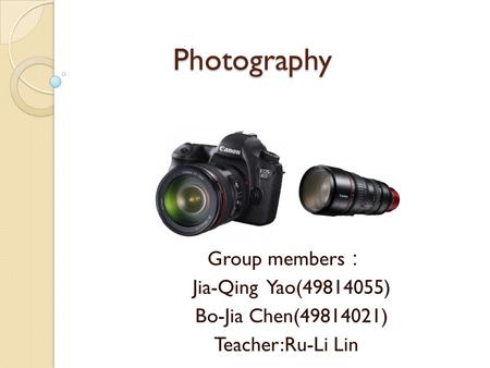 Photography Group members : Jia-Qing Yao(49814055) Bo-Jia Chen(49814021) Teacher:Ru-Li Lin.