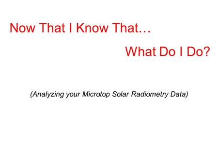 Now That I Know That… What Do I Do? (Analyzing your Microtop Solar Radiometry Data)