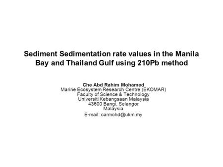 Sediment Sedimentation rate values in the Manila Bay and Thailand Gulf using 210Pb method Che Abd Rahim Mohamed Marine Ecosystem Research Centre (EKOMAR)