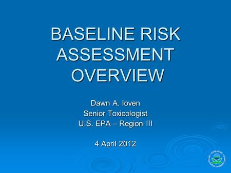 BASELINE RISK ASSESSMENT OVERVIEW Dawn A. Ioven Senior Toxicologist U.S. EPA – Region III 4 April 2012.