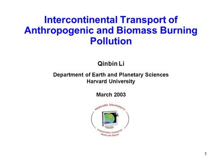 1 Intercontinental Transport of Anthropogenic and Biomass Burning Pollution Qinbin Li Department of Earth and Planetary Sciences Harvard University March.