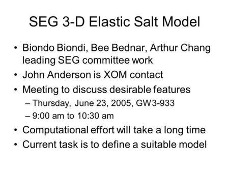 SEG 3-D Elastic Salt Model Biondo Biondi, Bee Bednar, Arthur Chang leading SEG committee work John Anderson is XOM contact Meeting to discuss desirable.