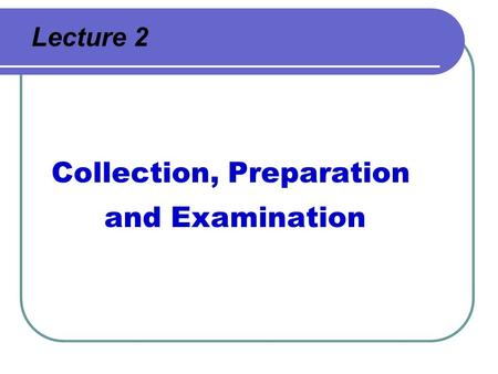 Lecture 2 Collection, Preparation and Examination.