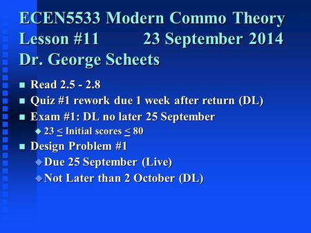 ECEN5533 Modern Commo Theory Lesson #11 23 September 2014 Dr. George Scheets n Read 2.5 - 2.8 n Quiz #1 rework due 1 week after return (DL) n Exam #1:
