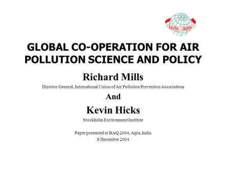 GLOBAL CO-OPERATION FOR AIR POLLUTION SCIENCE AND POLICY Richard Mills Director General, International Union of Air Pollution Prevention Associations And.
