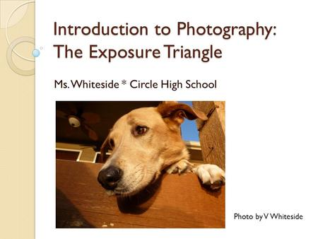 Introduction to Photography: The Exposure Triangle Ms. Whiteside * Circle High School Photo by V Whiteside.