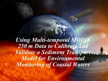 1 Using Multi-temporal MODIS 250 m Data to Calibrate and Validate a Sediment Transport Model for Environmental Monitoring of Coastal Waters.