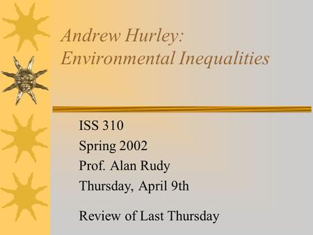 Andrew Hurley: Environmental Inequalities ISS 310 Spring 2002 Prof. Alan Rudy Thursday, April 9th Review of Last Thursday.