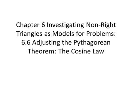 Chapter 6 Investigating Non-Right Triangles as Models for Problems: 6.6 Adjusting the Pythagorean Theorem: The Cosine Law.