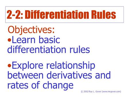 2-2: Differentiation Rules Objectives: Learn basic differentiation rules Explore relationship between derivatives and rates of change © 2002 Roy L. Gover.