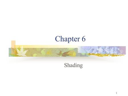 1 Chapter 6 Shading. 2 Objectives Learn to shade objects so their images appear three-dimensional Introduce the types of light-material interactions Build.
