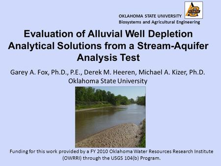Garey A. Fox, Ph.D., P.E., Derek M. Heeren, Michael A. Kizer, Ph.D. Oklahoma State University Evaluation of Alluvial Well Depletion Analytical Solutions.