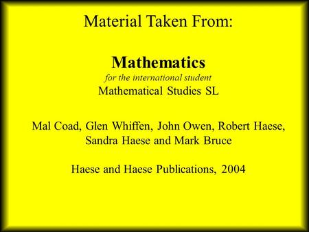 Material Taken From: Mathematics for the international student Mathematical Studies SL Mal Coad, Glen Whiffen, John Owen, Robert Haese, Sandra Haese.