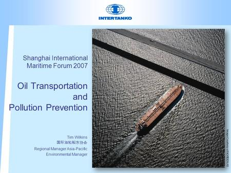 Shanghai International Maritime Forum 2007 Oil Transportation and Pollution Prevention Tim Wilkins 国际油轮船东协会 Regional Manager Asia-Pacific Environmental.