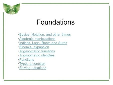 Foundations Basics: Notation, and other things Algebraic manipulations Indices, Logs, Roots and Surds Binomial expansion Trigonometric functions Trigonometric.
