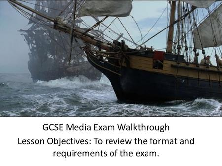 GCSE Media Exam Walkthrough Lesson Objectives: To review the format and requirements of the exam.