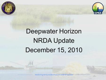Deepwater Horizon NRDA Update December 15, 2010 restoring and protecting Louisiana's coast.