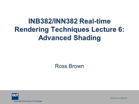 Queensland University of Technology CRICOS No. 000213J INB382/INN382 Real-time Rendering Techniques Lecture 6: Advanced Shading Ross Brown.
