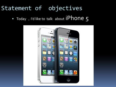 Statement of objectives  Today , I'd like to talk about iPhone 5.