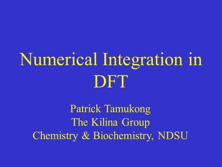 Numerical Integration in DFT Patrick Tamukong The Kilina Group Chemistry & Biochemistry, NDSU.