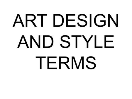 ART DESIGN AND STYLE TERMS. COMPOSITION The plan, placement, or arrangement of the elements in an art work.