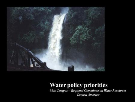 Water policy priorities Max Campos – Regional Committee on Water Resources Central America.