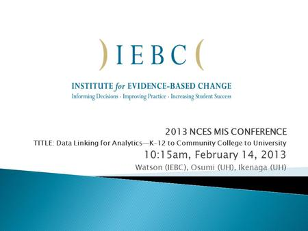 2013 NCES MIS CONFERENCE TITLE: Data Linking for Analytics—K–12 to Community College to University 10:15am, February 14, 2013 Watson (IEBC), Osumi (UH),