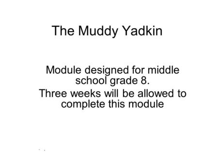 The Muddy Yadkin Module designed for middle school grade 8. Three weeks will be allowed to complete this module.,