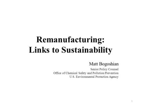 Remanufacturing: Links to Sustainability Matt Bogoshian Senior Policy Counsel Office of Chemical Safety and Pollution Prevention U.S. Environmental Protection.