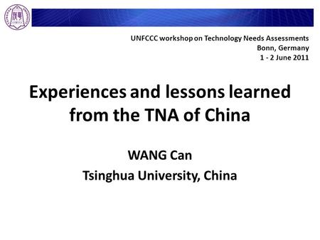 Experiences and lessons learned from the TNA of China WANG Can Tsinghua University, China UNFCCC workshop on Technology Needs Assessments Bonn, Germany.